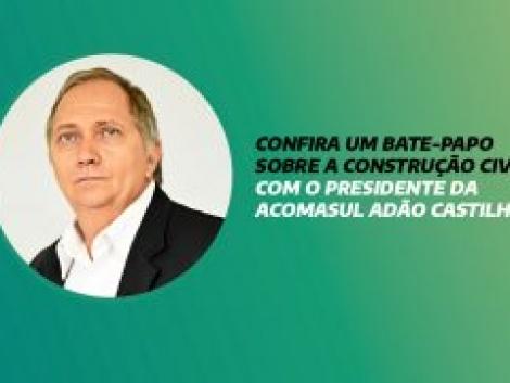 CONFIRA UM BATE-PAPO SOBRE A CONSTRUÇÃO CIVIL COM O PRESIDENTE DA ACOMASUL ADÃO CASTILHO