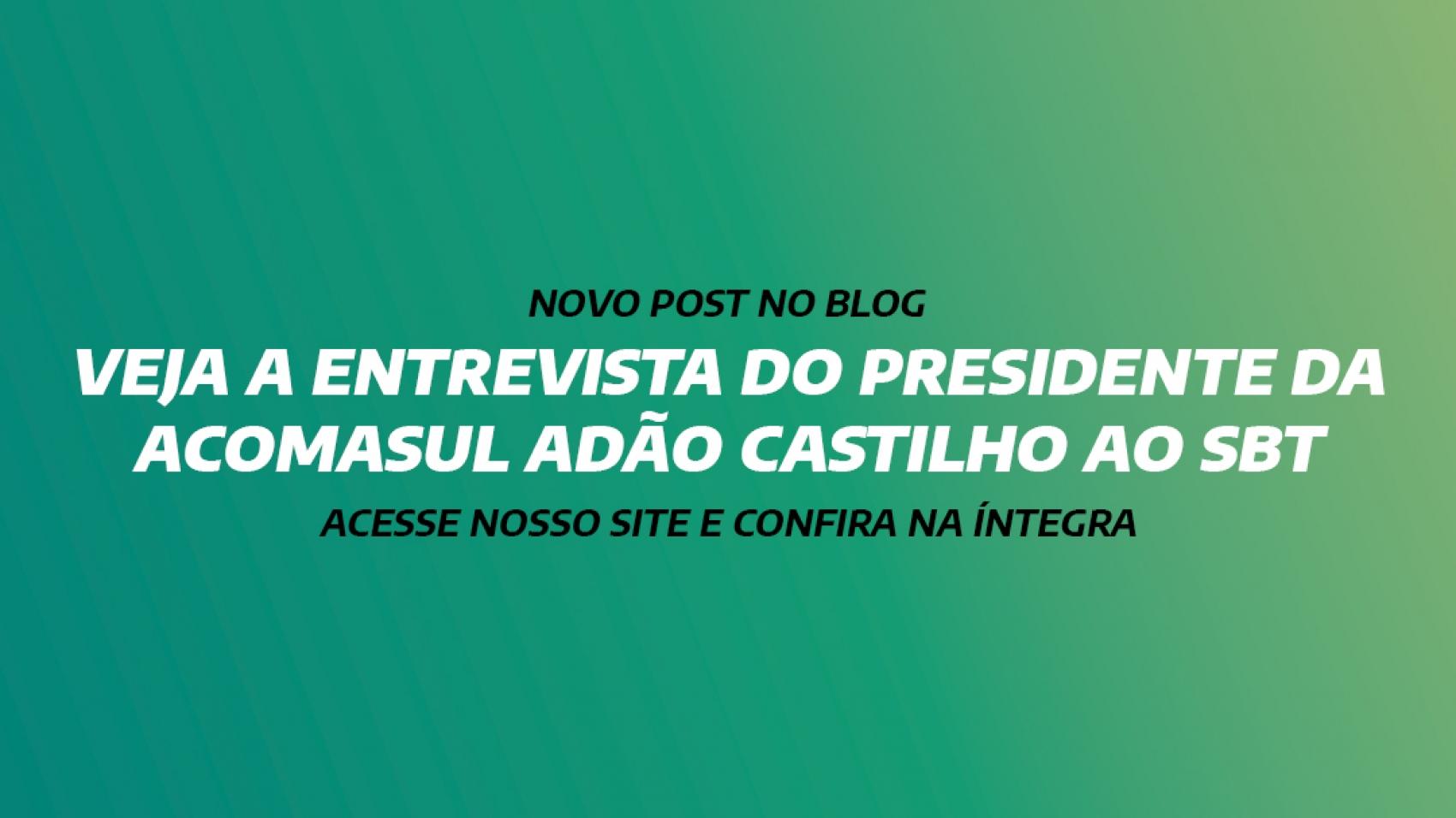 VEJA A ENTREVISTA DO PRESIDENTE DA ACOMASUL ADÃO CASTILHO AO SBT