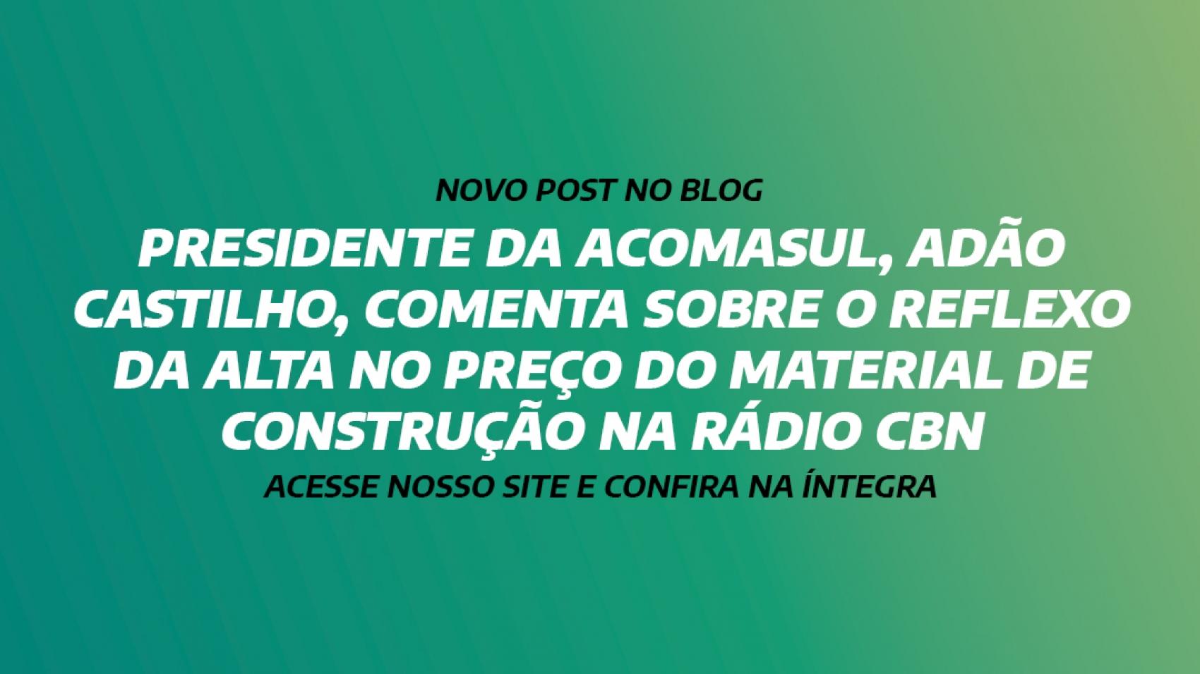 PRESIDENTE DA ACOMASUL, ADÃO CASTILHO, COMENTA SOBRE O REFLEXO DA ALTA NO PREÇO DO MATERIAL DE CONSTRUÇÃO NA RÁDIO CBN