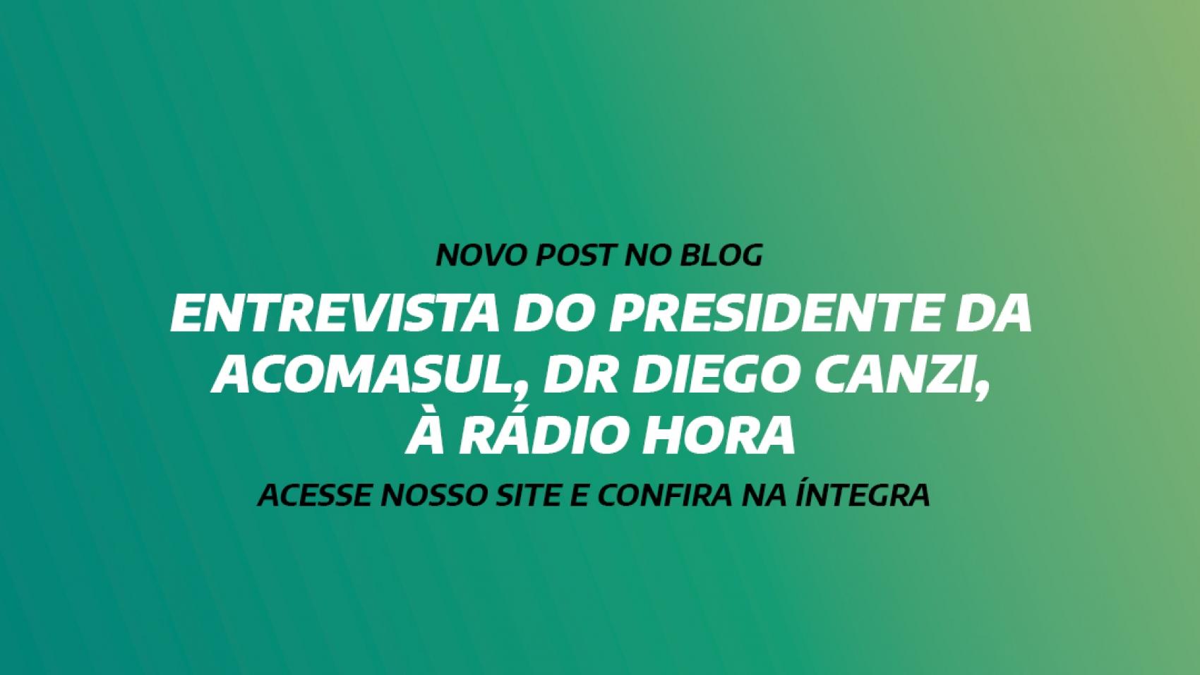ENTREVISTA DO PRESIDENTE DA ACOMASUL, DR DIEGO CANZI, À RÁDIO HORA